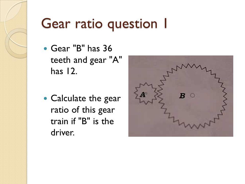 Gear ratio question 1 Gear B has 36 teeth and gear A has 12.
