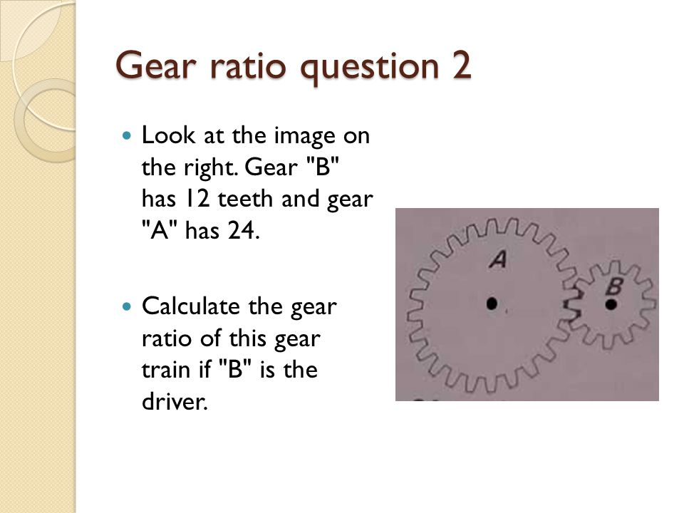 Gear ratio question 2 Look at the image on the right. Gear B has 12 teeth and gear A has 24.