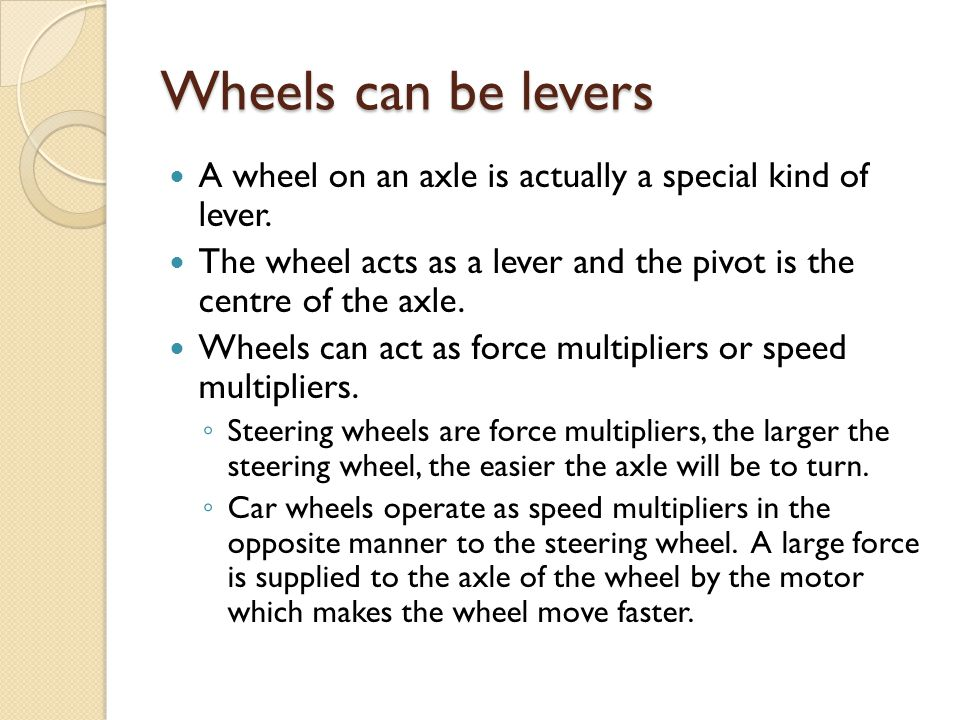 Wheels can be levers A wheel on an axle is actually a special kind of lever. The wheel acts as a lever and the pivot is the centre of the axle.