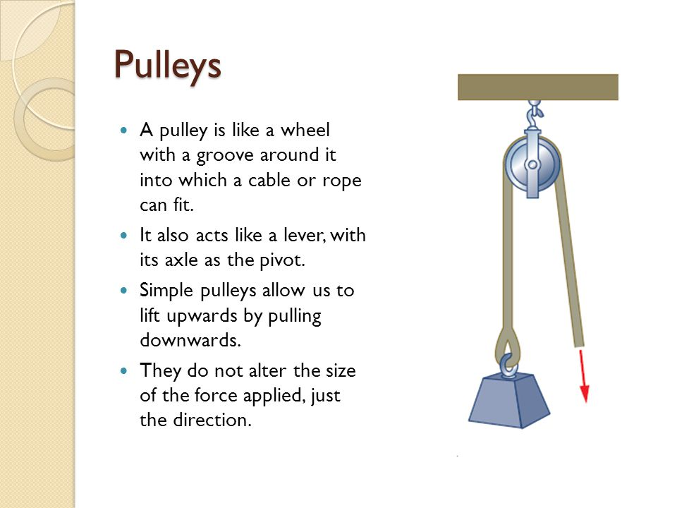 Pulleys A pulley is like a wheel with a groove around it into which a cable or rope can fit.