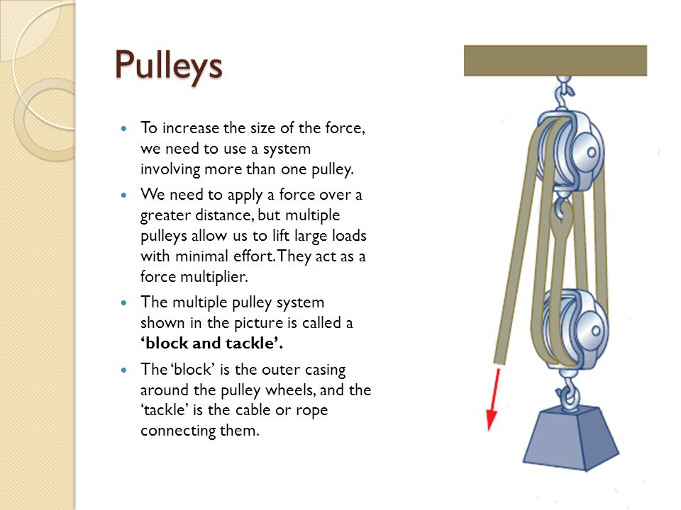Pulleys To increase the size of the force, we need to use a system involving more than one pulley.