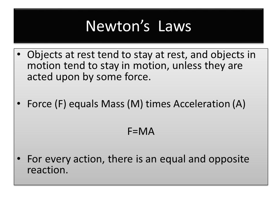 Newton's Laws Objects at rest tend to stay at rest, and objects in motion tend to stay in motion, unless they are acted upon by some force.