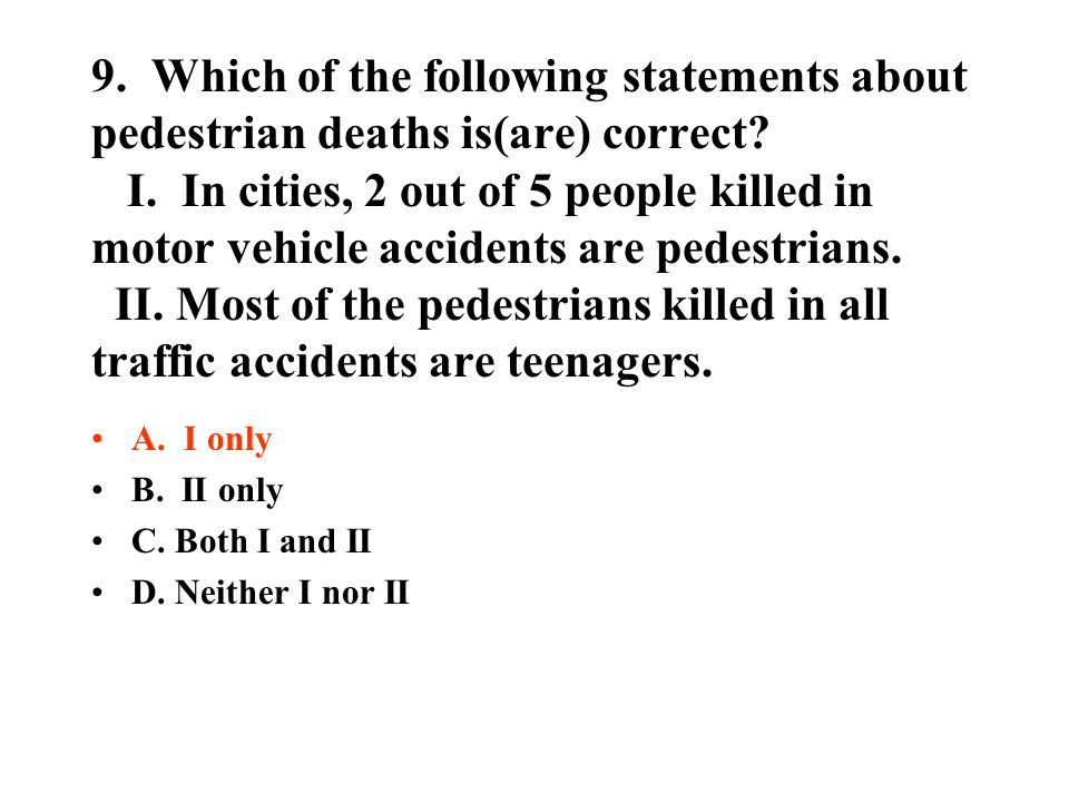9. Which of the following statements about pedestrian deaths is(are) correct I. In cities, 2 out of 5 people killed in motor vehicle accidents are pedestrians. II. Most of the pedestrians killed in all traffic accidents are teenagers.