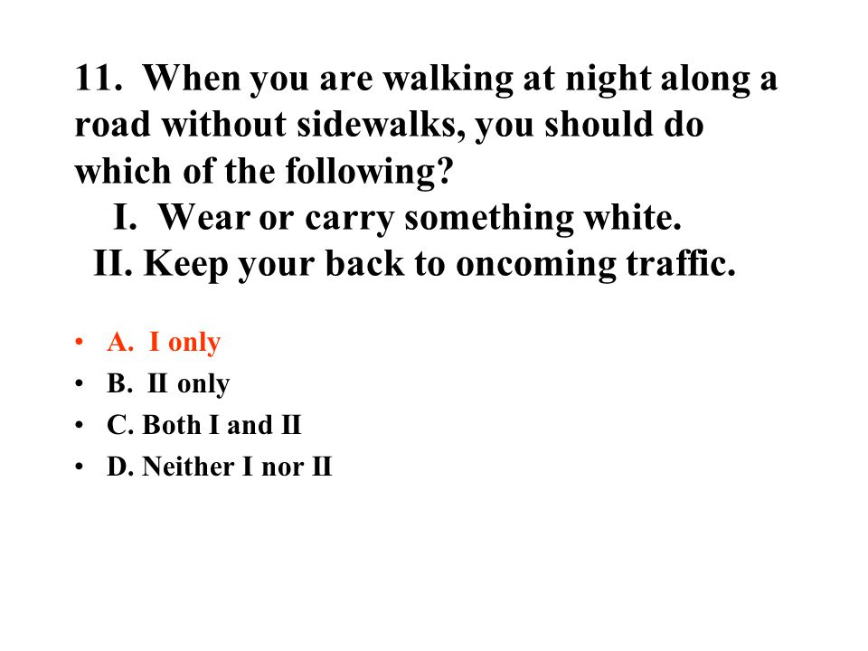 11. When you are walking at night along a road without sidewalks, you should do which of the following I. Wear or carry something white. II. Keep your back to oncoming traffic.