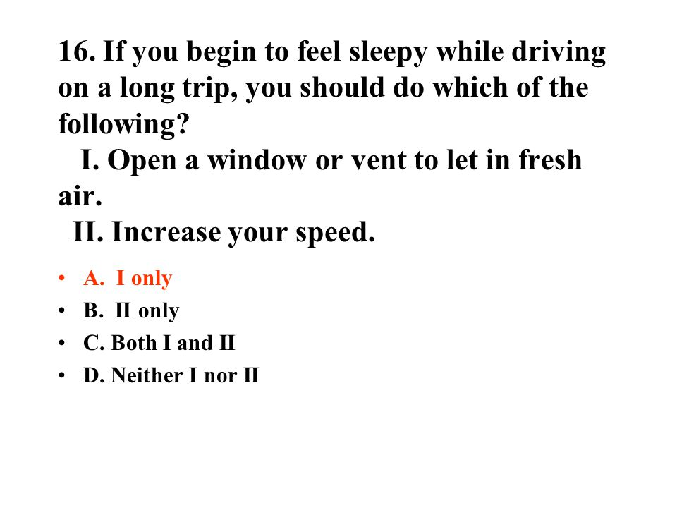 16. If you begin to feel sleepy while driving on a long trip, you should do which of the following I. Open a window or vent to let in fresh air. II. Increase your speed.