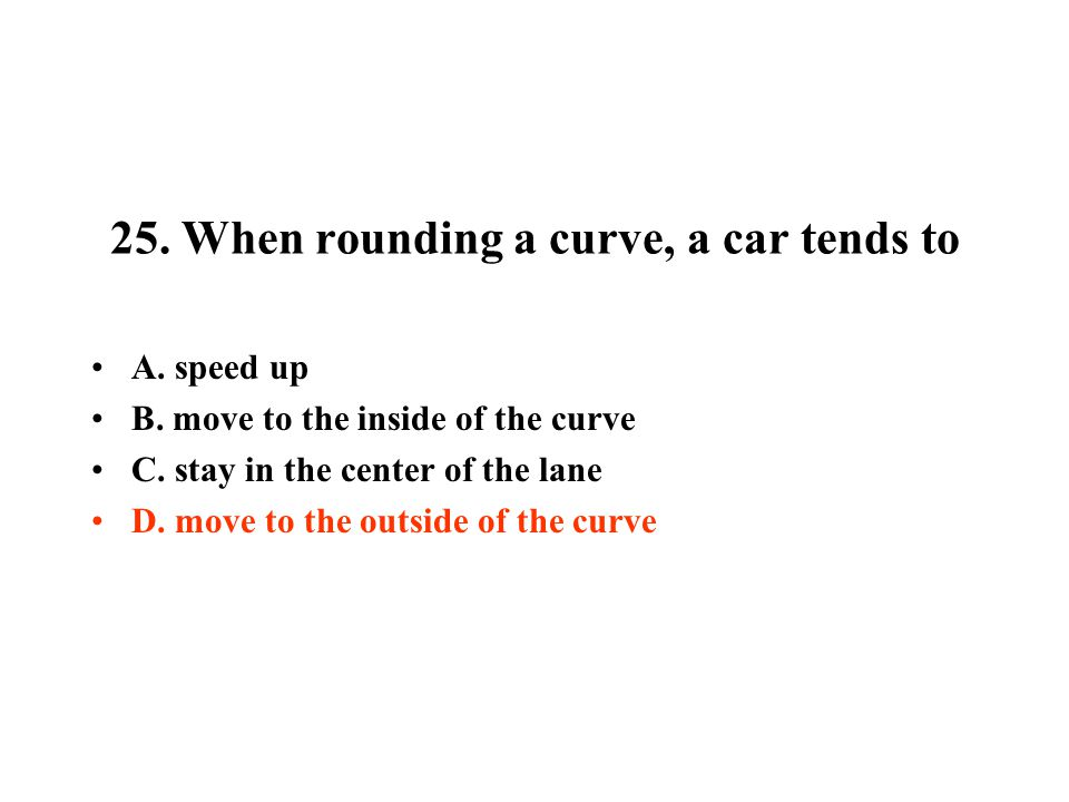 25. When rounding a curve, a car tends to