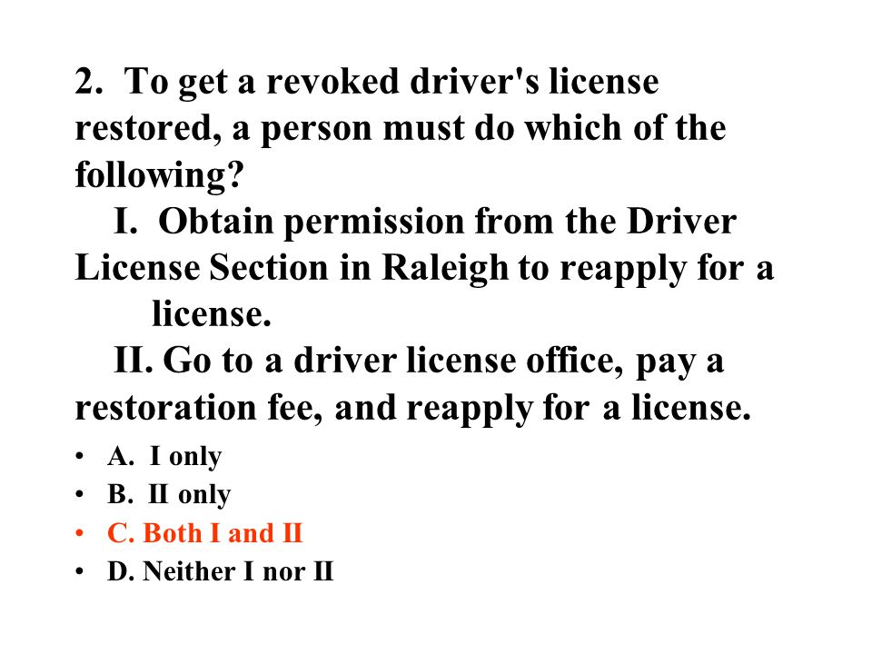 2. To get a revoked driver s license restored, a person must do which of the following I. Obtain permission from the Driver License Section in Raleigh to reapply for a license. II. Go to a driver license office, pay a restoration fee, and reapply for a license.