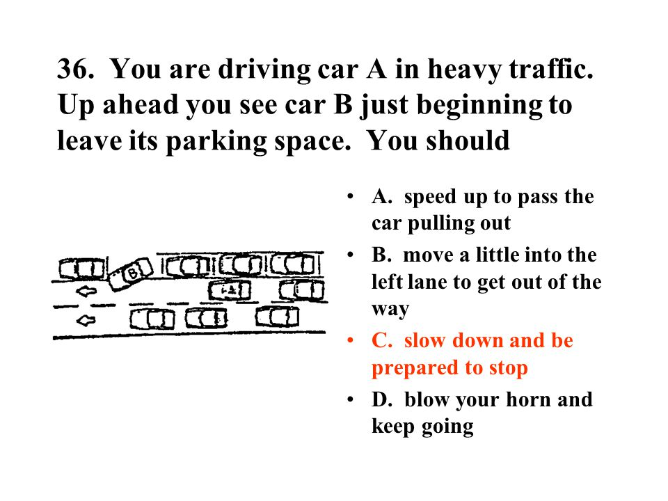 36. You are driving car A in heavy traffic