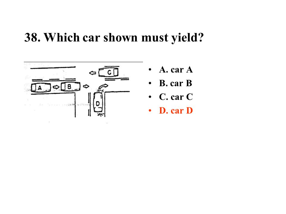 38. Which car shown must yield