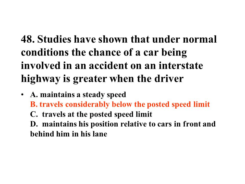 48. Studies have shown that under normal conditions the chance of a car being involved in an accident on an interstate highway is greater when the driver