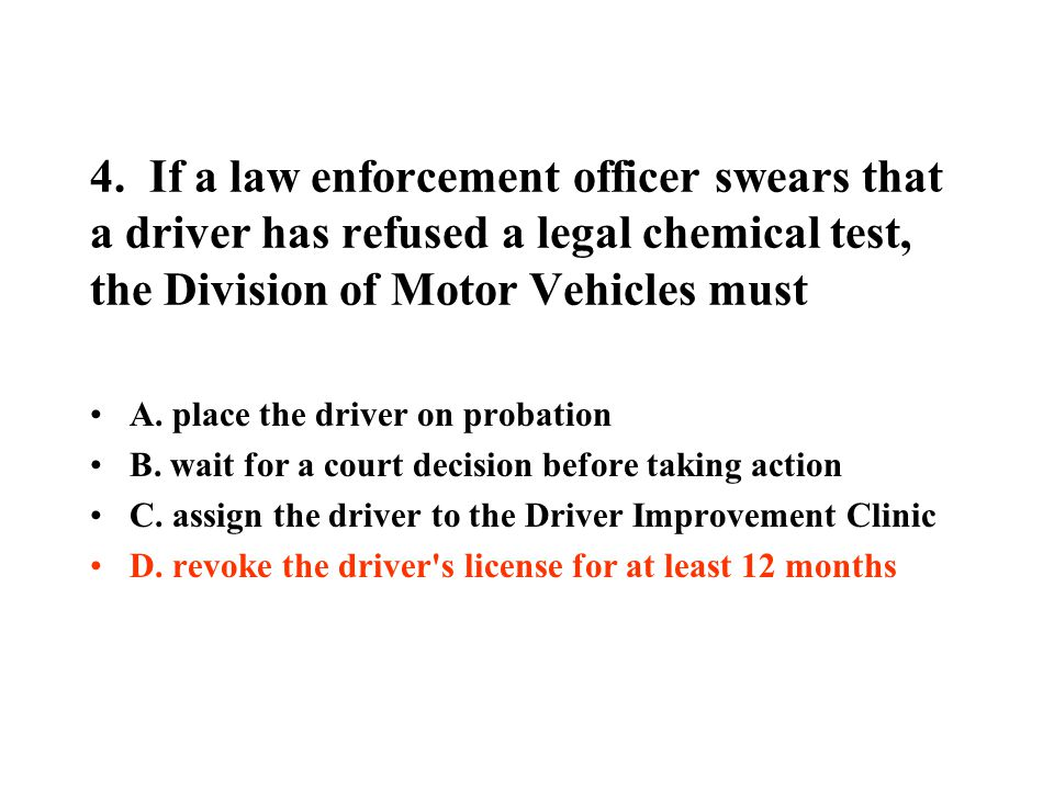 4. If a law enforcement officer swears that a driver has refused a legal chemical test, the Division of Motor Vehicles must