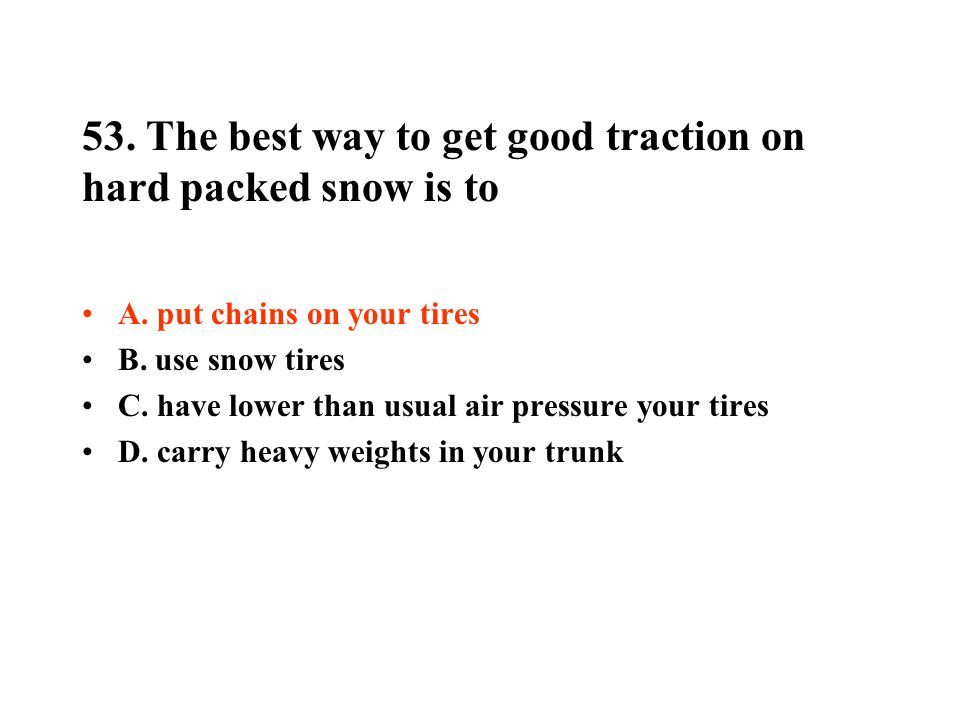 53. The best way to get good traction on hard packed snow is to