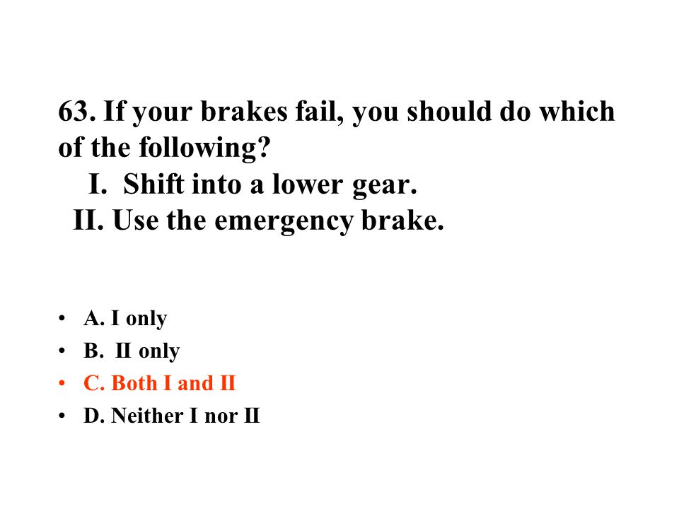 63. If your brakes fail, you should do which of the following. I
