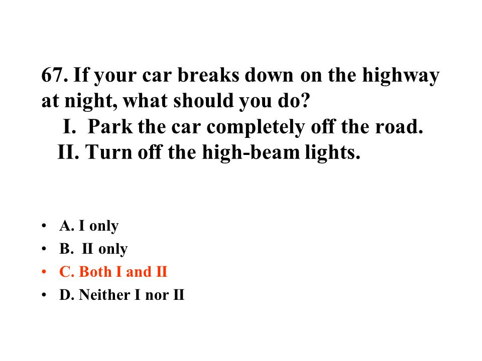 67. If your car breaks down on the highway at night, what should you do I. Park the car completely off the road. II. Turn off the high-beam lights.