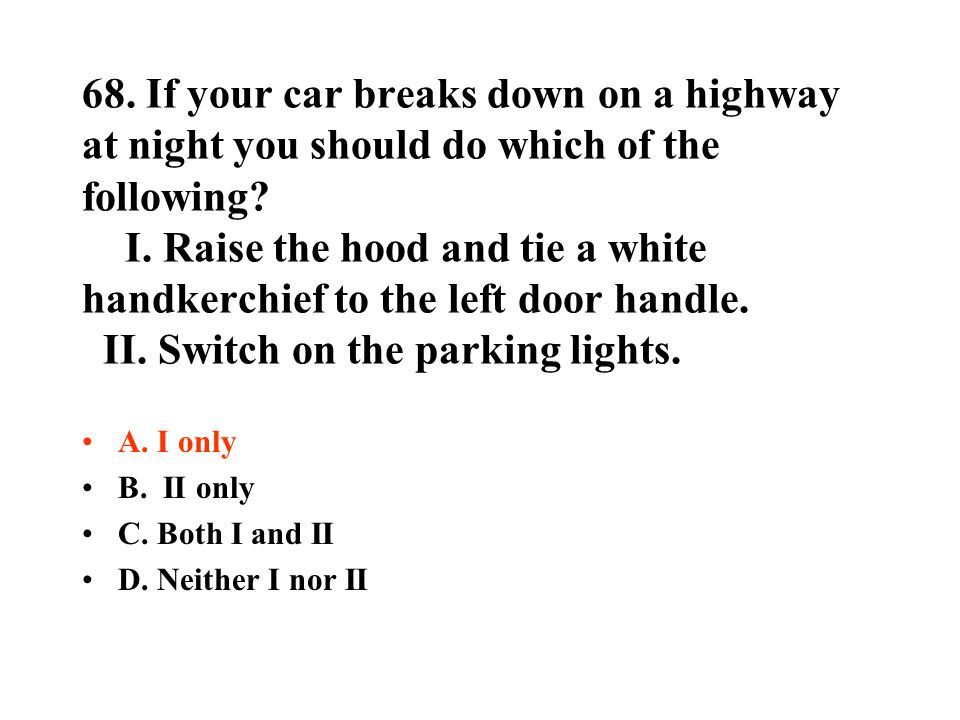 68. If your car breaks down on a highway at night you should do which of the following I. Raise the hood and tie a white handkerchief to the left door handle. II. Switch on the parking lights.