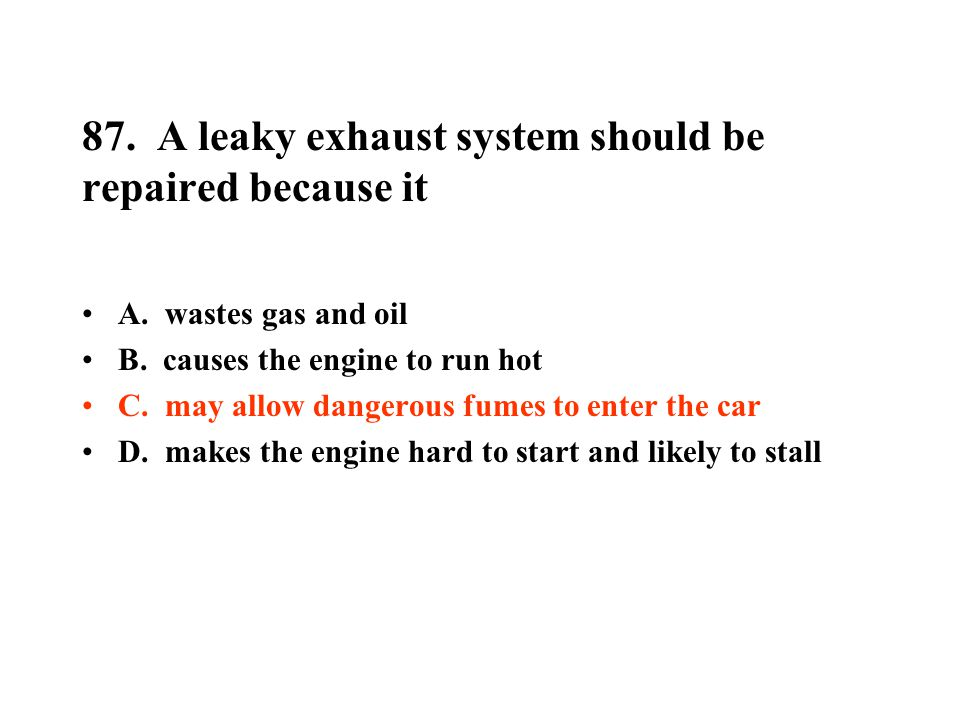 87. A leaky exhaust system should be repaired because it