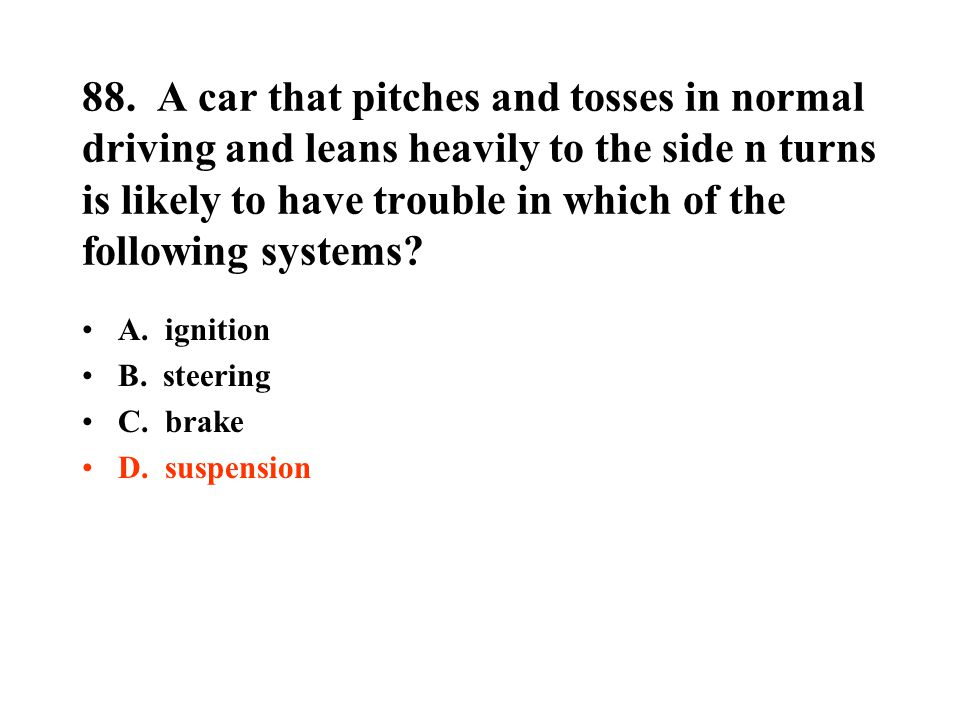88. A car that pitches and tosses in normal driving and leans heavily to the side n turns is likely to have trouble in which of the following systems