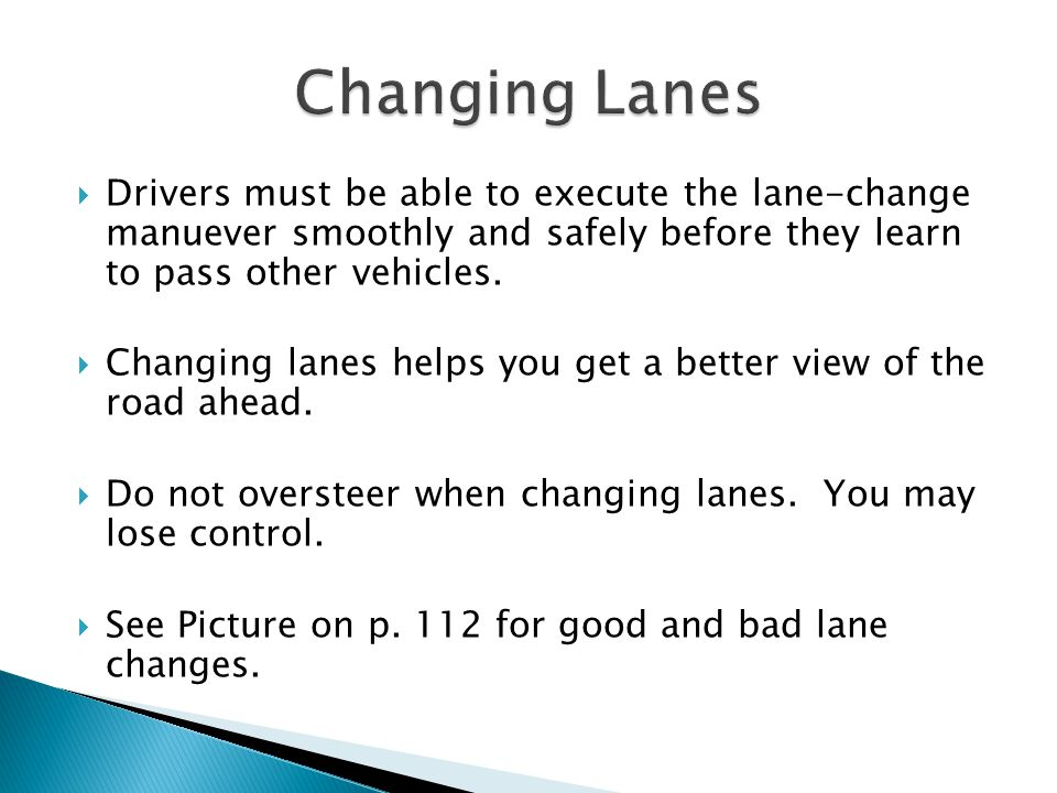Changing Lanes Drivers must be able to execute the lane-change manuever smoothly and safely before they learn to pass other vehicles.