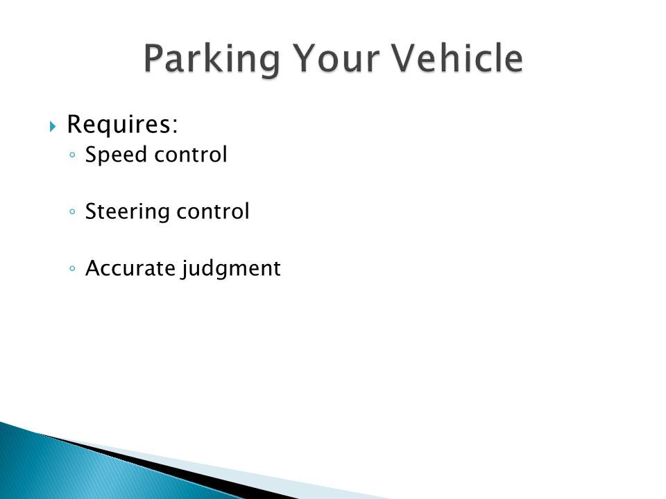Parking Your Vehicle Requires: Speed control Steering control