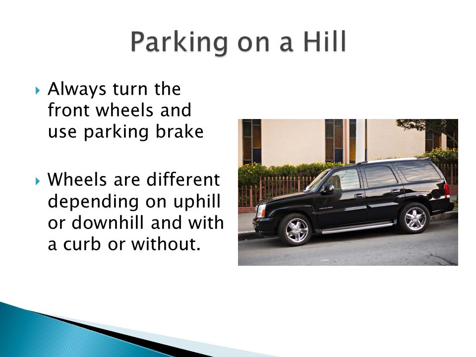 Parking on a Hill Always turn the front wheels and use parking brake