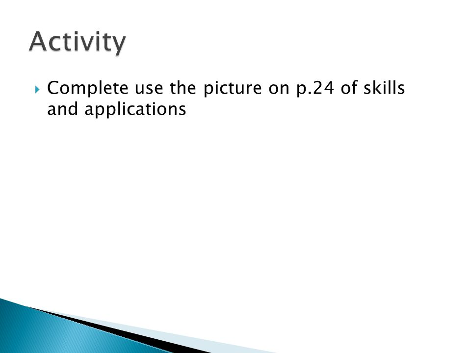 Activity Complete use the picture on p.24 of skills and applications