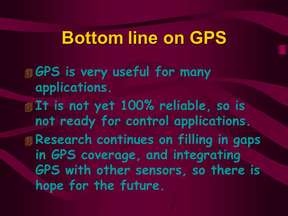 Bottom line on GPS GPS is very useful for many applications.