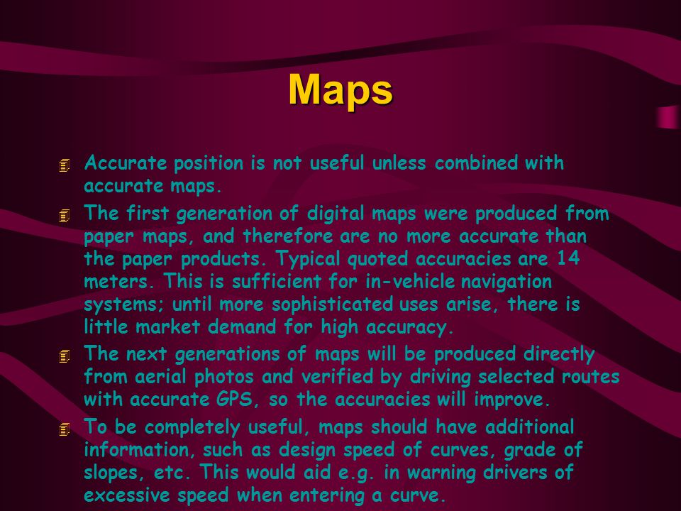 Maps Accurate position is not useful unless combined with accurate maps.