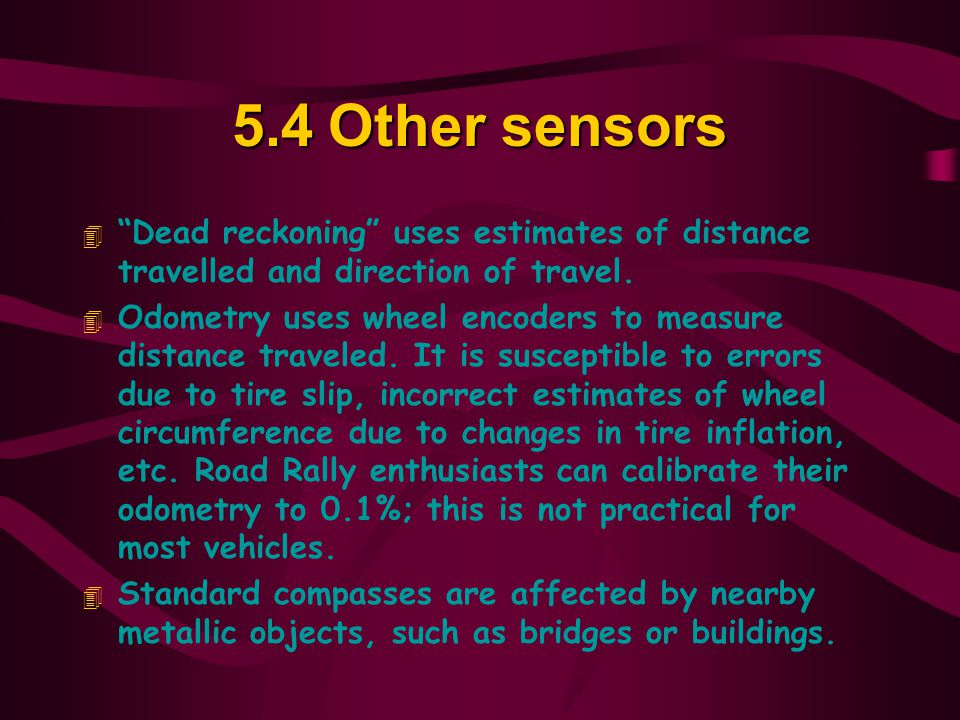 5.4 Other sensors Dead reckoning uses estimates of distance travelled and direction of travel.