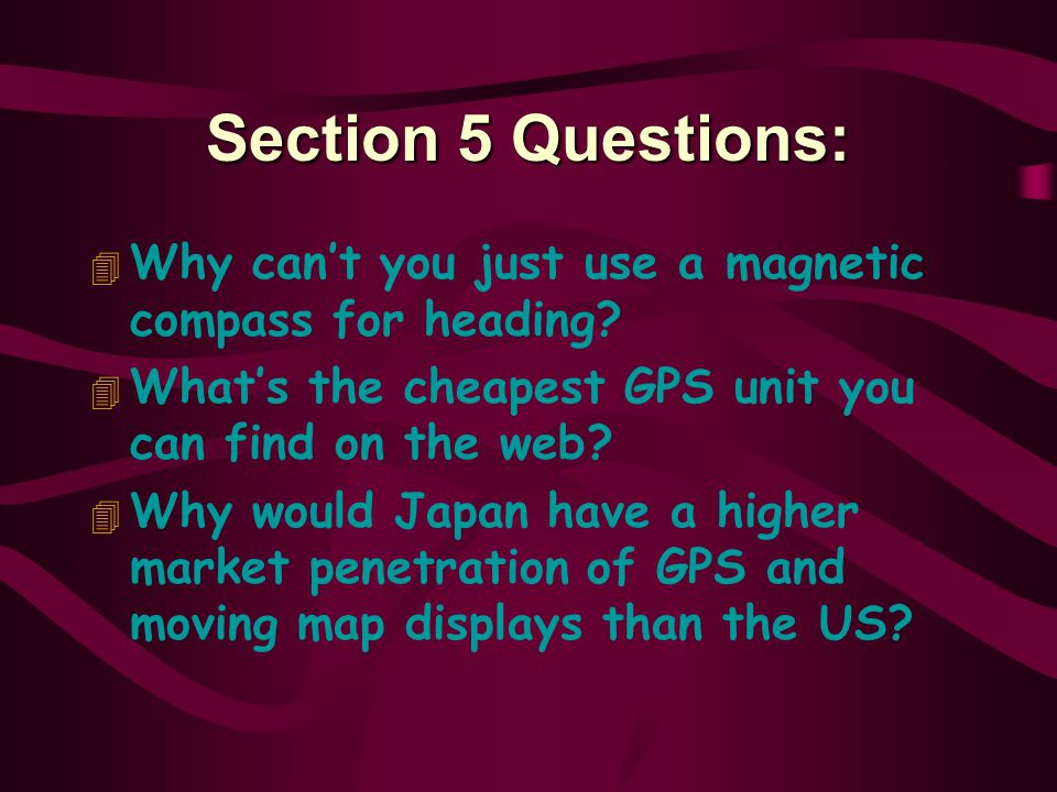 Section 5 Questions: Why can't you just use a magnetic compass for heading What's the cheapest GPS unit you can find on the web