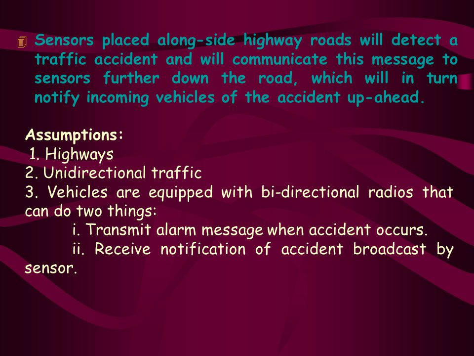 Sensors placed along-side highway roads will detect a traffic accident and will communicate this message to sensors further down the road, which will in turn notify incoming vehicles of the accident up-ahead.