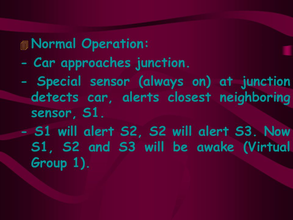 Normal Operation: - Car approaches junction. - Special sensor (always on) at junction detects car, alerts closest neighboring sensor, S1.