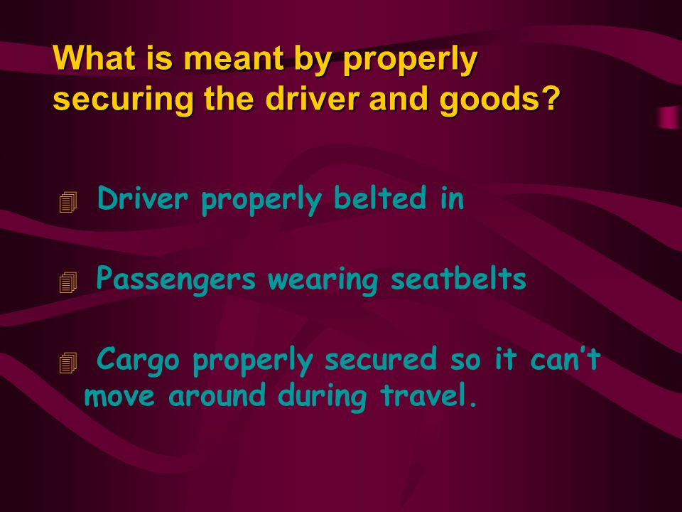 What is meant by properly securing the driver and goods