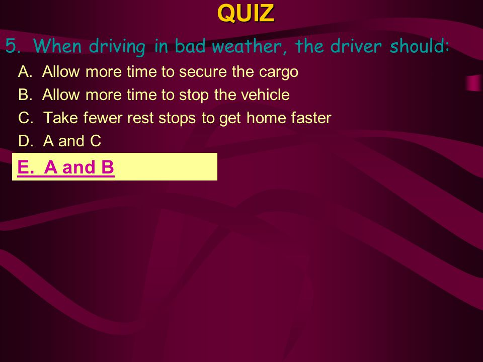 QUIZ 5. When driving in bad weather, the driver should: E. A and B