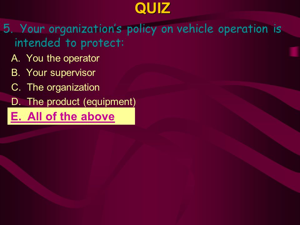 QUIZ 5. Your organization's policy on vehicle operation is intended to protect: A. You the operator.