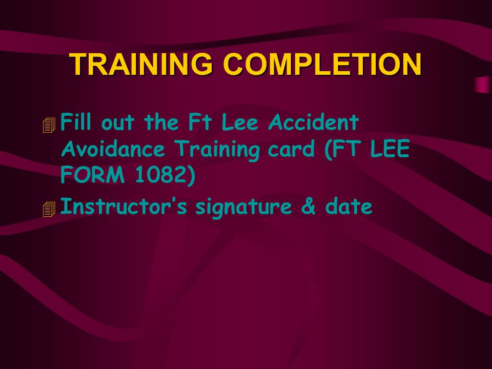 TRAINING COMPLETION Fill out the Ft Lee Accident Avoidance Training card (FT LEE FORM 1082) Instructor's signature & date.