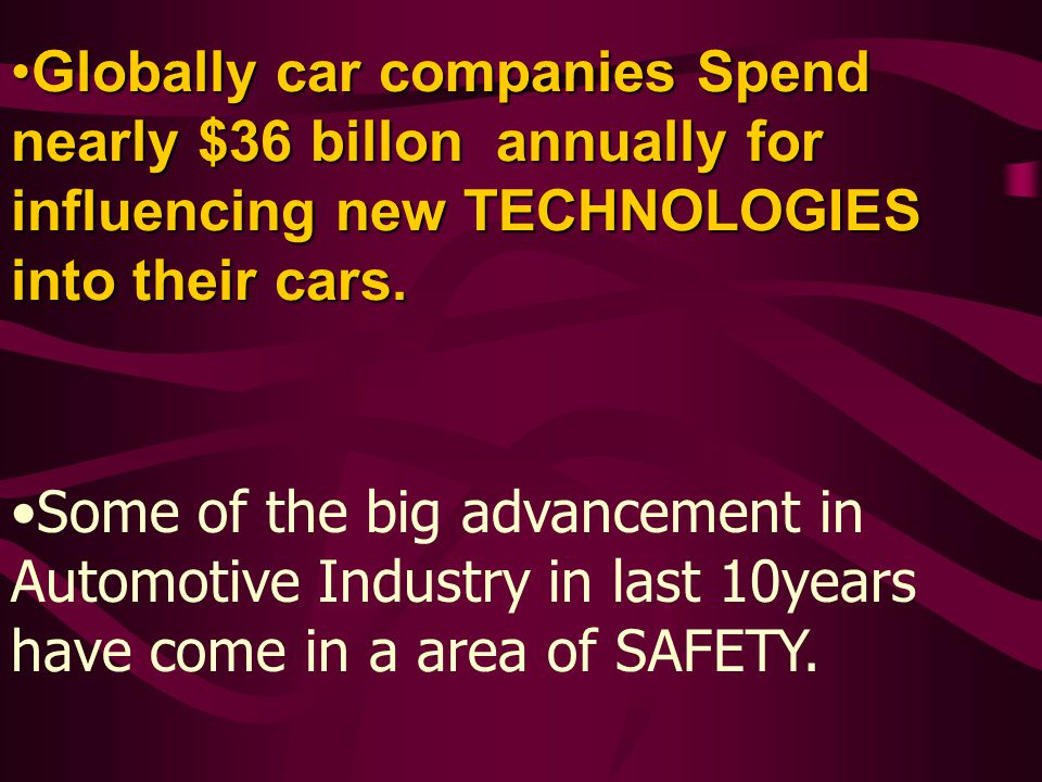 Globally car companies Spend nearly $36 billon annually for influencing new TECHNOLOGIES into their cars.