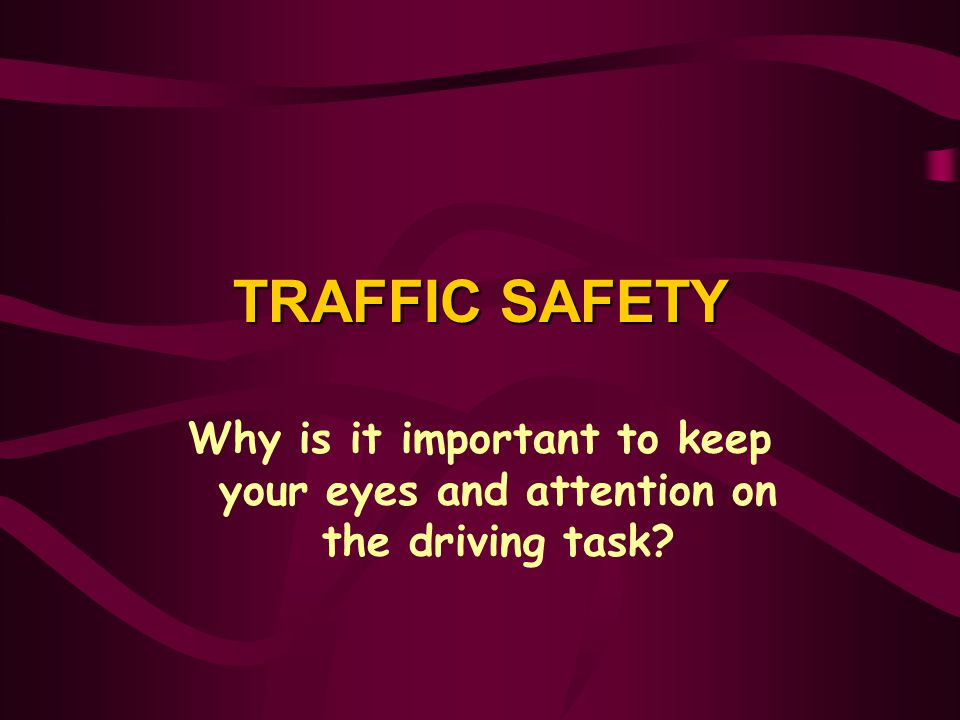 TRAFFIC SAFETY Why is it important to keep your eyes and attention on the driving task Traffic Safety.