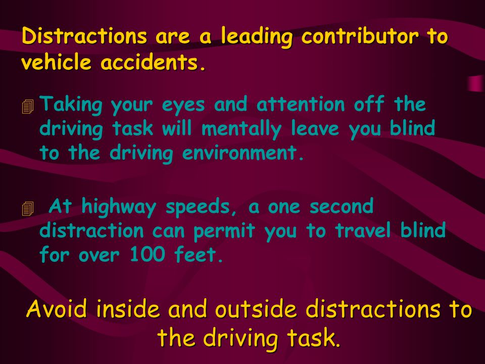 Avoid inside and outside distractions to the driving task.