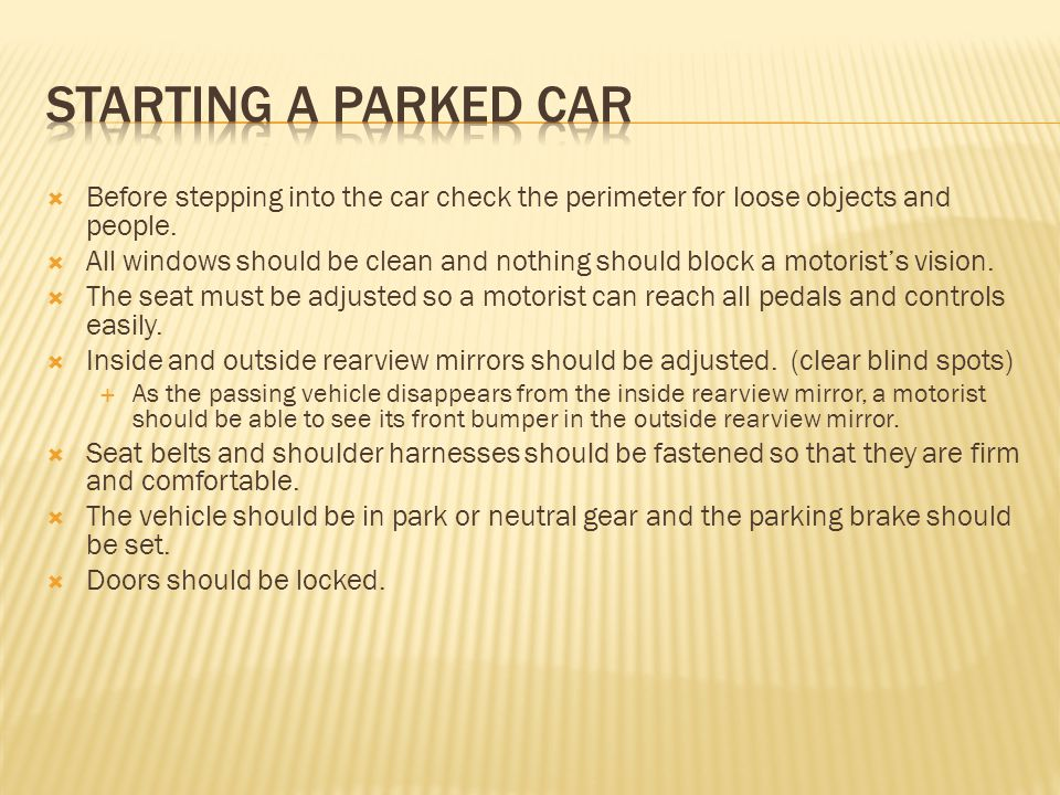 Starting a parked car Before stepping into the car check the perimeter for loose objects and people.
