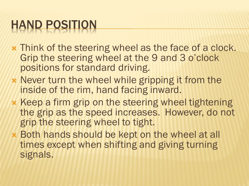 Hand position Think of the steering wheel as the face of a clock. Grip the steering wheel at the 9 and 3 o'clock positions for standard driving.