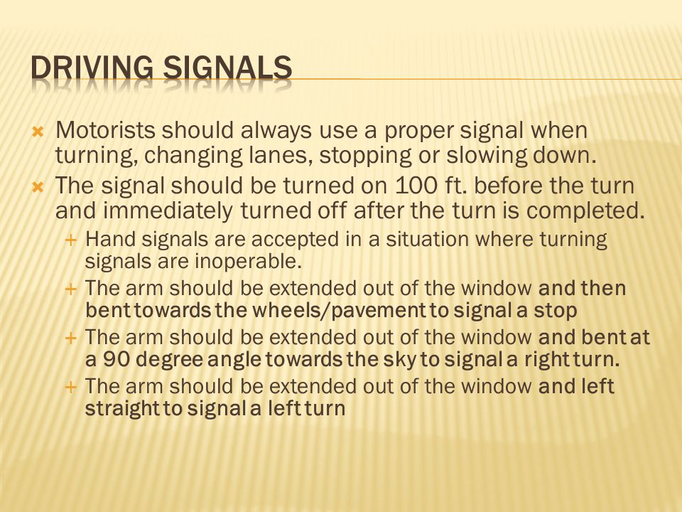 Driving signals Motorists should always use a proper signal when turning, changing lanes, stopping or slowing down.