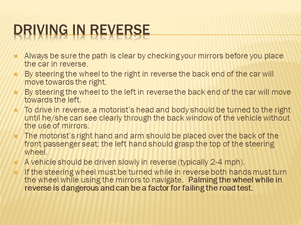 Driving in reverse Always be sure the path is clear by checking your mirrors before you place the car in reverse.