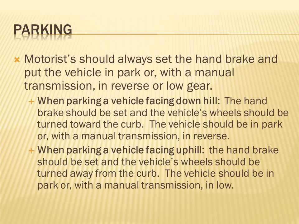 Parking Motorist's should always set the hand brake and put the vehicle in park or, with a manual transmission, in reverse or low gear.