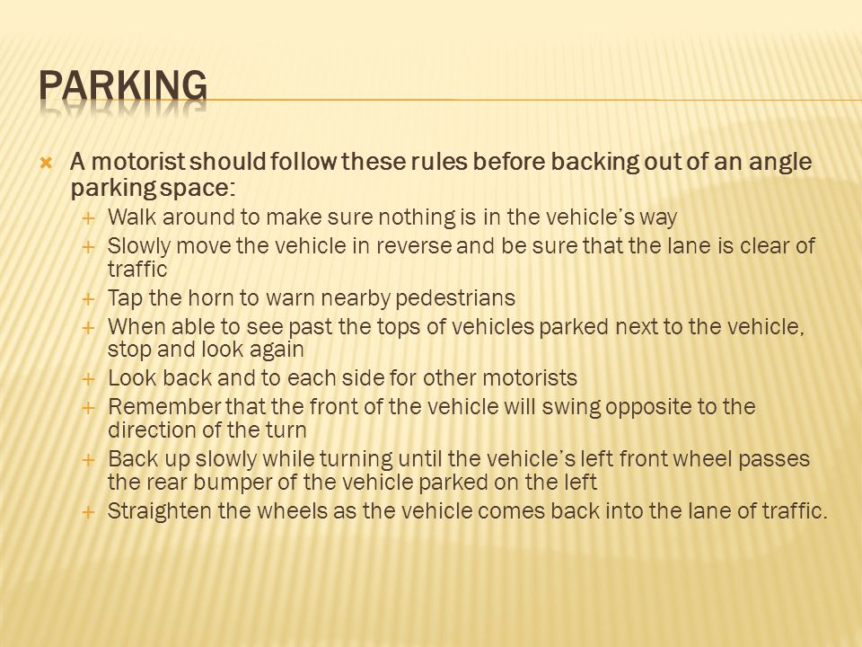 parking A motorist should follow these rules before backing out of an angle parking space: Walk around to make sure nothing is in the vehicle's way.