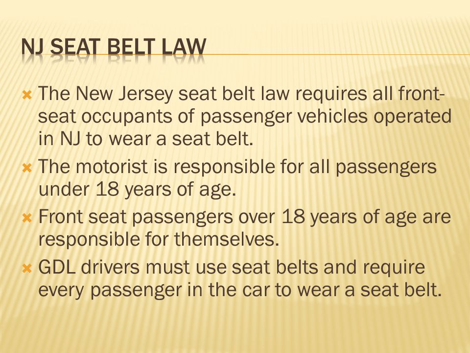 NJ seat belt law The New Jersey seat belt law requires all front-seat occupants of passenger vehicles operated in NJ to wear a seat belt.