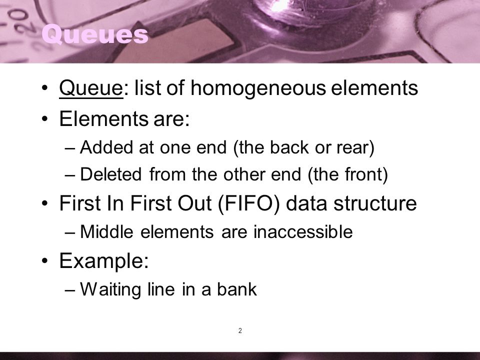 Queues Queue: list of homogeneous elements Elements are: