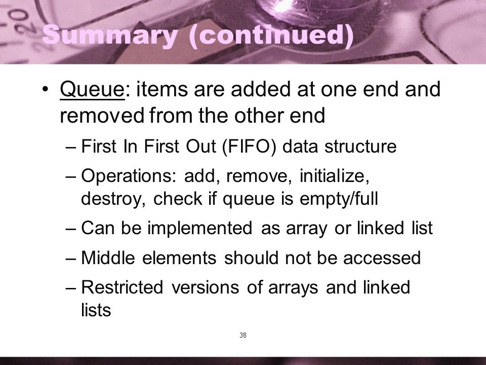 Summary (continued) Queue: items are added at one end and removed from the other end. First In First Out (FIFO) data structure.