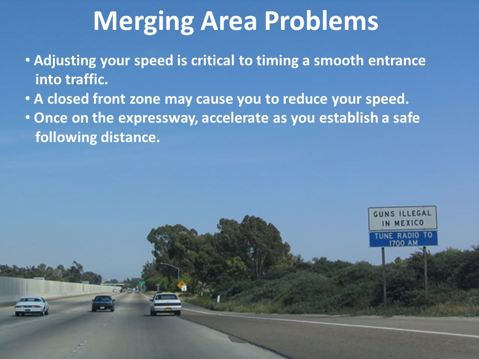 Merging Area Problems Adjusting your speed is critical to timing a smooth entrance. into traffic.