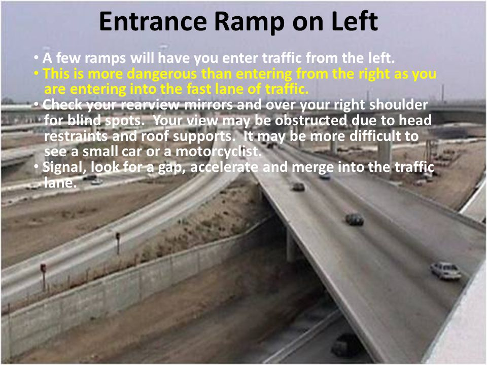 Entrance Ramp on Left A few ramps will have you enter traffic from the left. This is more dangerous than entering from the right as you.