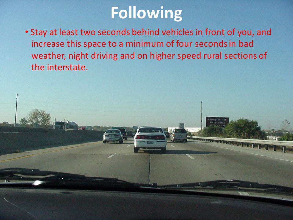 Following Stay at least two seconds behind vehicles in front of you, and. increase this space to a minimum of four seconds in bad.